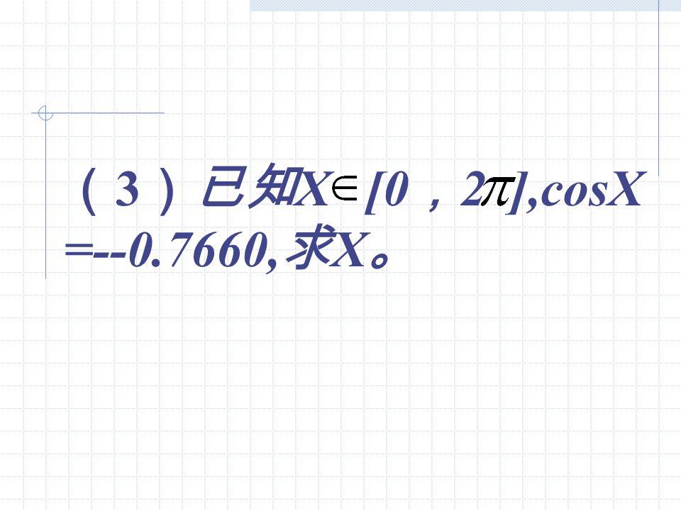 (3)已知X [0,2 ],cosX =--0.7660,求X。